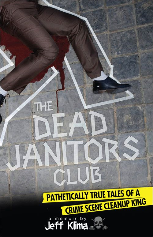 Dead Janitors Club: Pathetically True Tales of a Crime Scene Cleanup King By: Jeff Klima