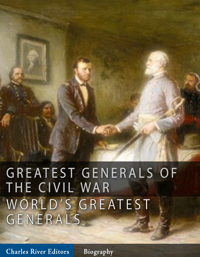 The Greatest Generals of the Civil War: The Lives and Legends of Robert E. Lee, Stonewall Jackson, Ulysses S. Grant, and William Tecumseh Sherman By: Charles River Editors