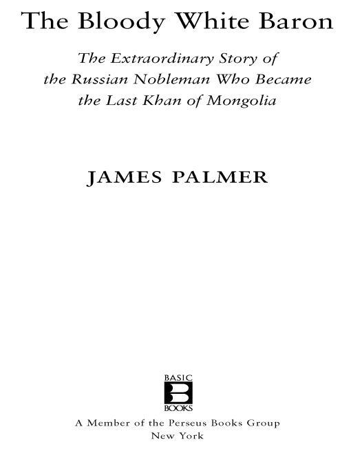 The Bloody White Baron: The Extraordinary Story of the Russian Nobleman Who Became the Last Khan of Mongolia By: James Palmer