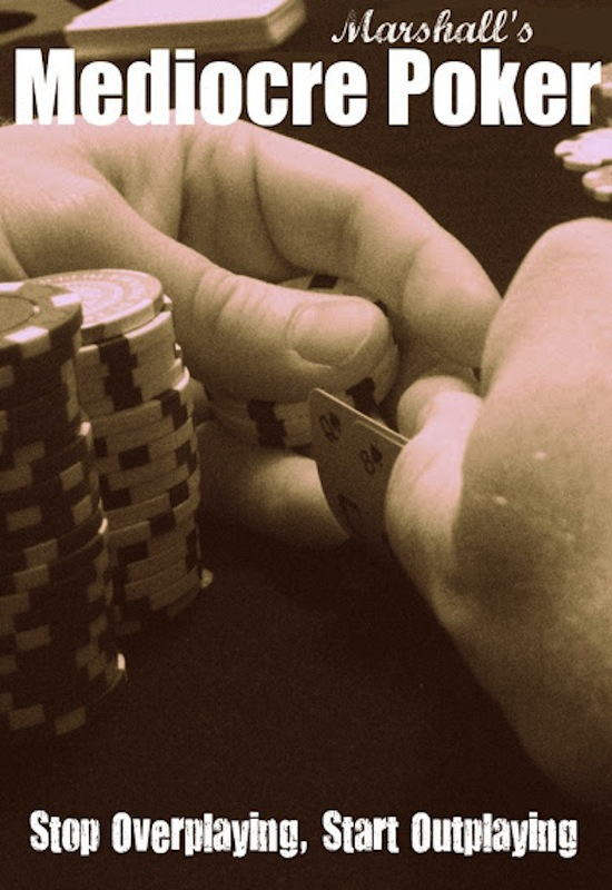 Marshall's Mediocre Poker: Stop Overplaying, Start Outplaying By: Marshall