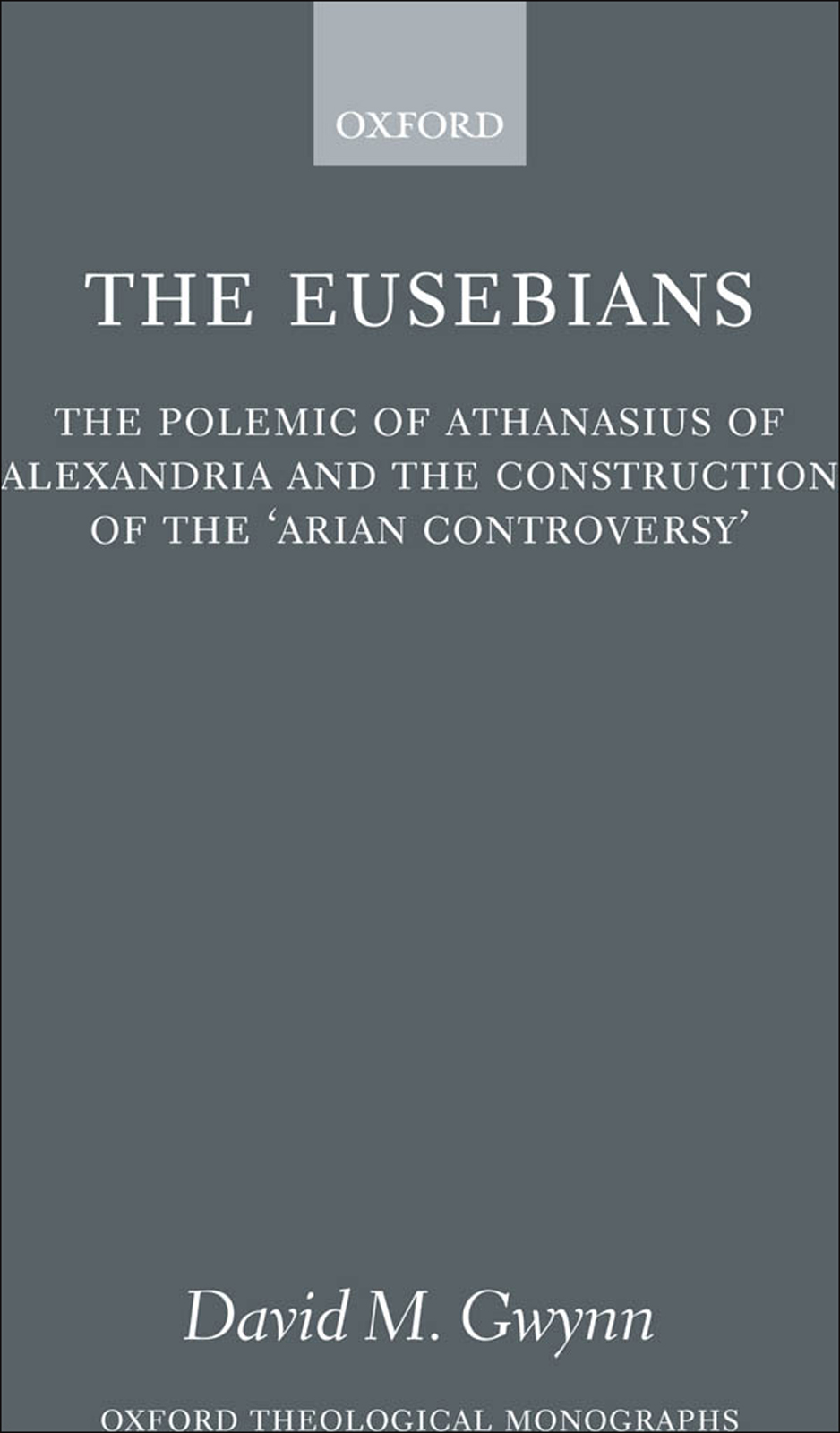 The Eusebians: The Polemic of Athanasius of Alexandria and the Construction of the `Arian Controversy'