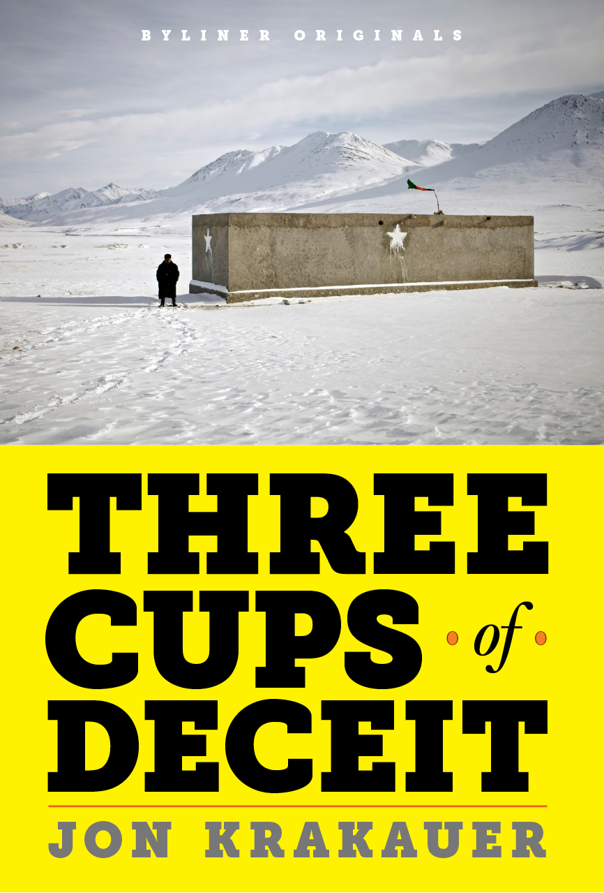 Three Cups of Deceit: How Greg Mortenson, Humanitarian Hero, Lost His Way By: Jon Krakauer