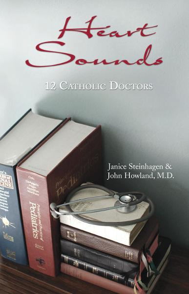 Heart Sounds: 12 Catholic Doctors By: Janice Steinhagen and John Howland, M.D.