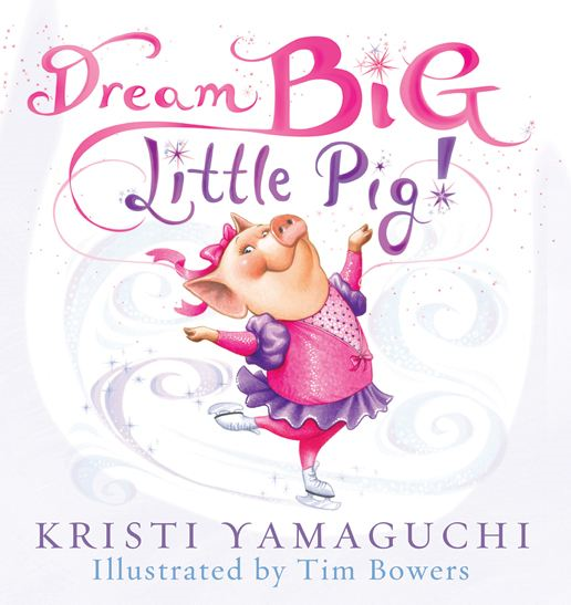 Dream Big  Little Pig! By: Kristi Yamaguchi