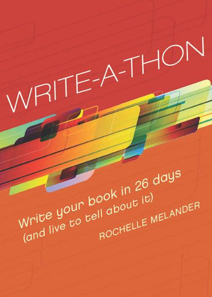 Write-A-Thon: Write Your Book in 26 Days (And Live to Tell About It) By: Rochelle Melander