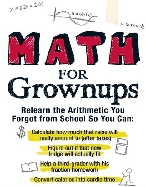 Math for Grownups: Re-Learn the Arithmetic You Forgot From School So You Can, Calculate how much that raise will really amount to (after taxes) Figure out if that new fridge will actually fit  Help a third grader with his fraction homework  Convert c