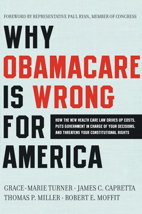 Why Obamacare Is Wrong for America By: Grace-Marie Turner,James C. Capretta,Robert E. Moffit,Thomas P. Miller