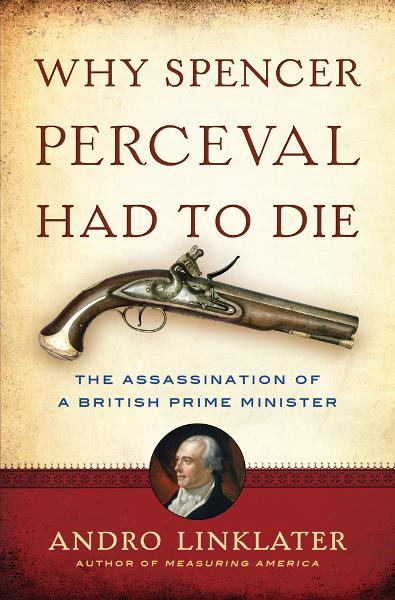 Why Spencer Perceval Had to Die: The Assassination of a British Prime Minister By: Andro Linklater