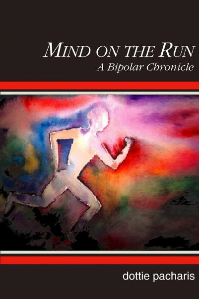 Mind on the Run: A Bipolar Chronicle By: Dottie Pacharis