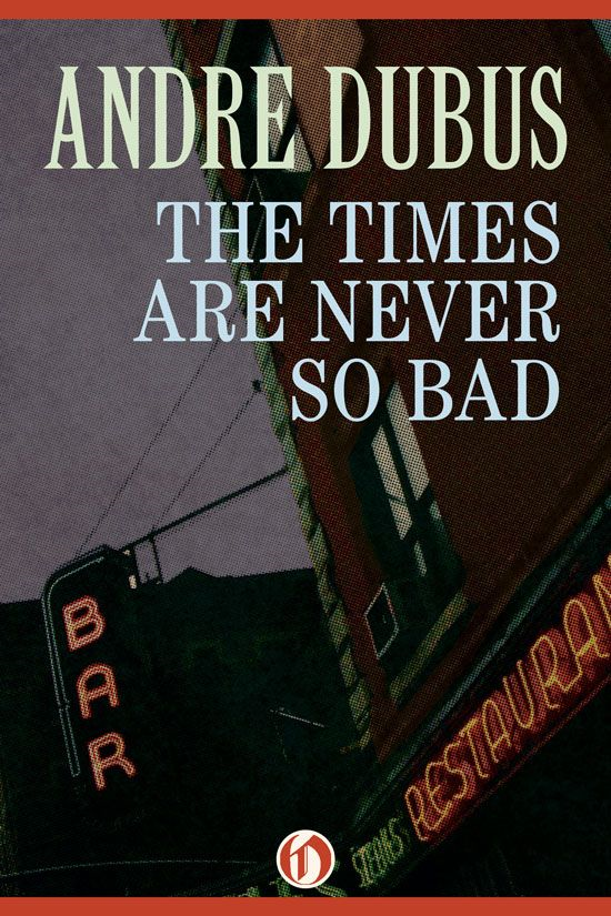 The Times Are Never So Bad By: Andre Dubus