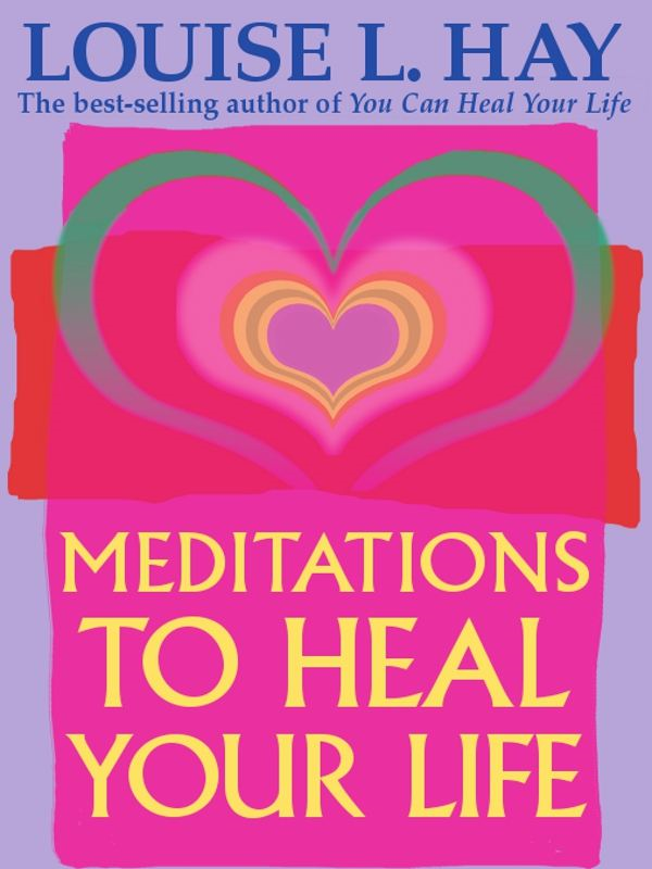 Meditations to Heal Your Life By: Louise L. Hay