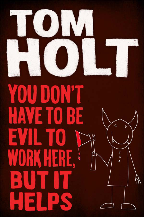 You Don't Have to Be Evil to Work Here, But it Helps By: Tom Holt