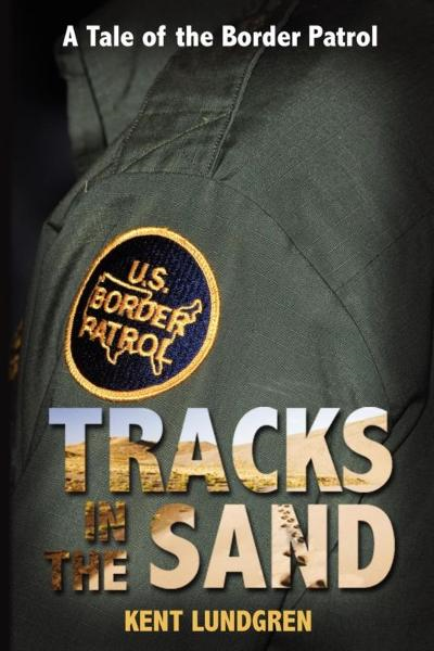 Tracks in the Sand: A Tale of the Border Patrol By: Kent Lundgren