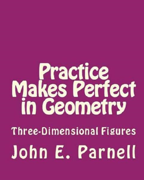 Practice Makes Perfect in Geometry: Three-Dimensional Figures By: John Parnell