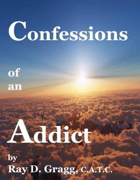 Confessions of an Addict By: Ray D. Gragg
