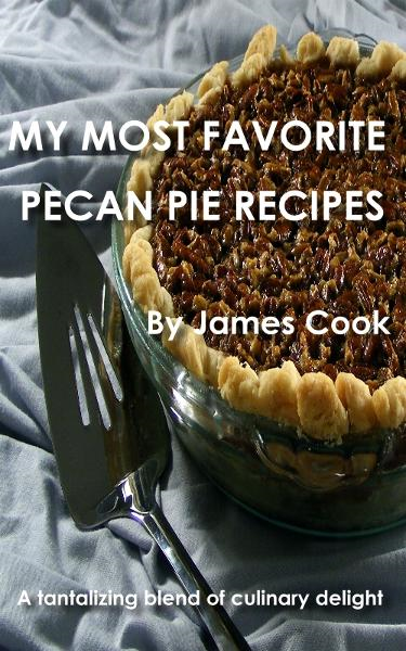 My Most Favorite Pecan Pie Recipes By: James Cook