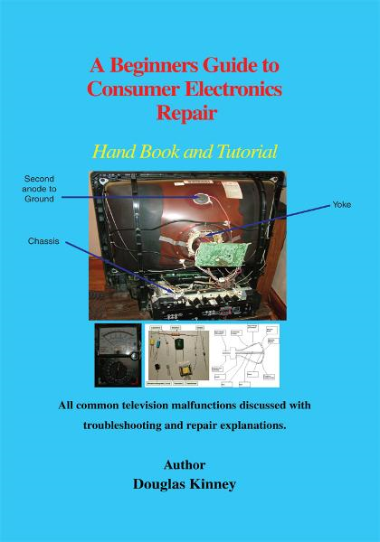 A Beginners Guide to Consumer Electronics Repair By: Douglas Kinney