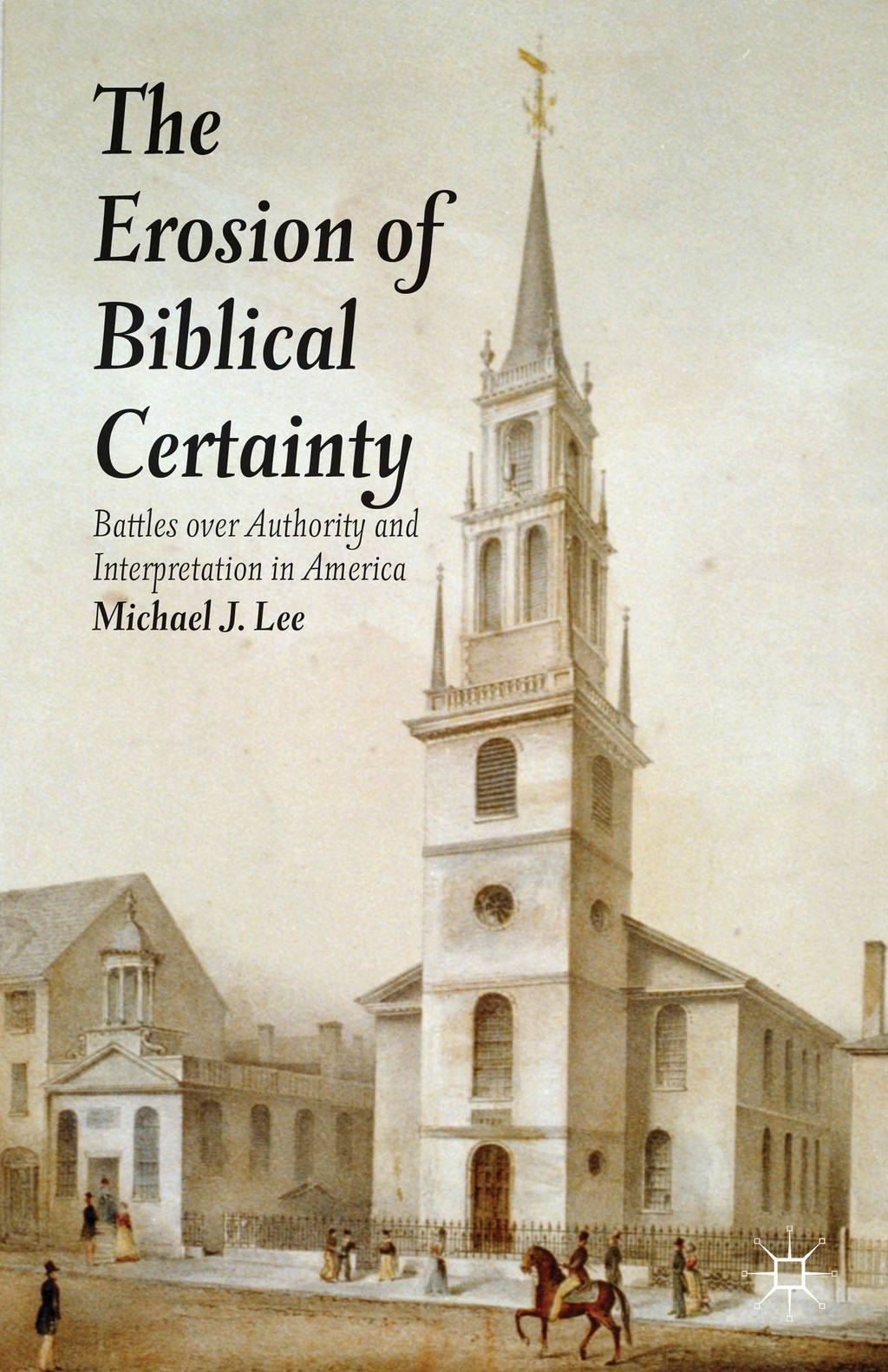 The Erosion of Biblical Certainty Battles over Authority and Interpretation in America