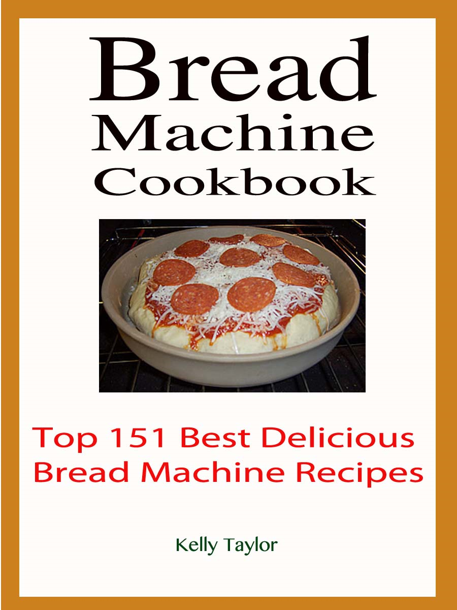 Bread Machine Cookbook : Top 151 Best Delicious Bread Machine Recipes By: Kelly Taylor