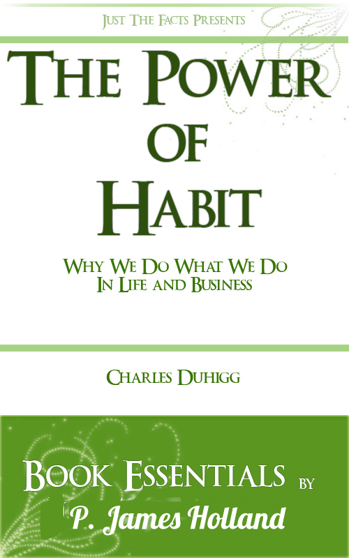 The Power of Habit: Why We Do What We Do In Life And Business by Charles Duhigg: Essentials By: P. James Holland