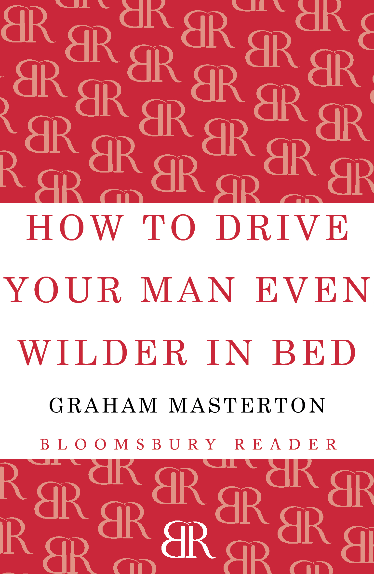 How to Drive Your Man Even Wilder in Bed By: Graham Masterton