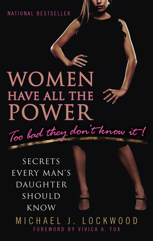 Women Have All The Power...Too Bad They Don't Know It: Secrets Every Man's Daughter Should Know By: Michael J. Lockwood