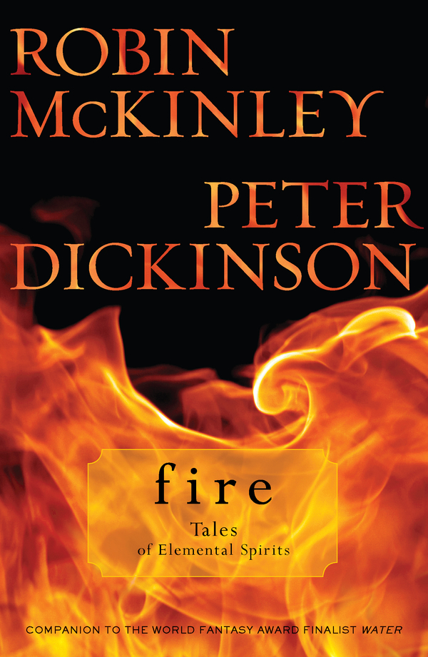 Fire: Tales of Elemental Spirits By: Peter Dickinson,Robin McKinley