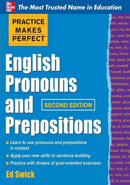 Practice Makes Perfect English Pronouns and Prepositions, Second Edition By: Ed Swick