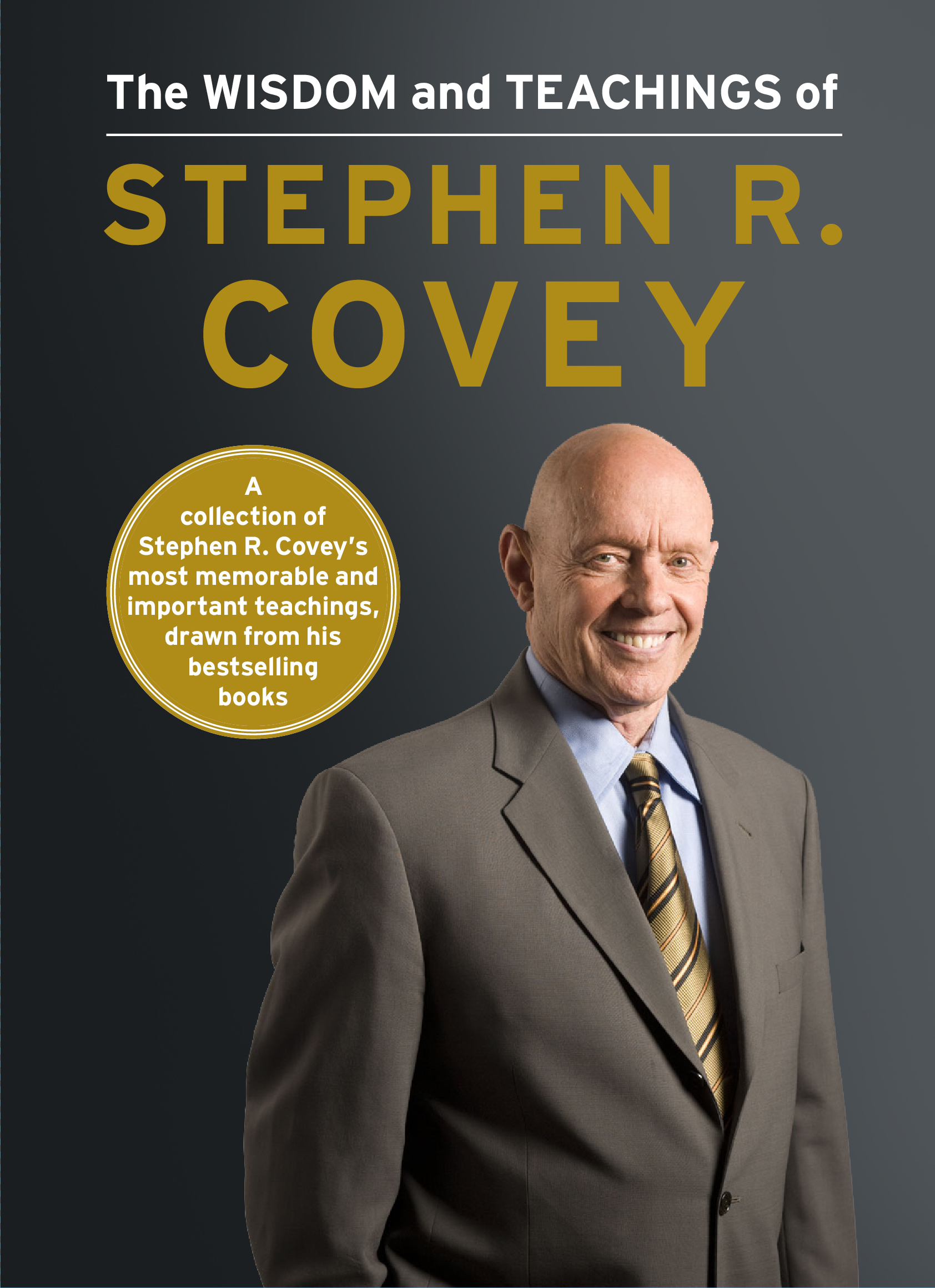 The Wisdom and Teachings of Stephen R. Covey By: Stephen R. Covey