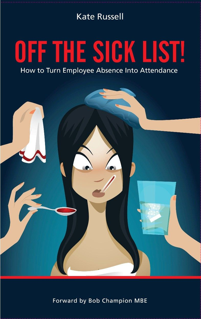 Off The Sick List - How To Turn Employee Absence Into Attendance By: Kate Russell