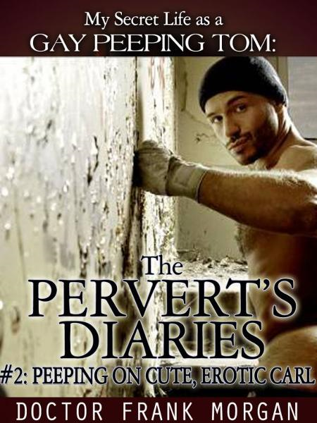 My Secret Life as a Gay Peeping Tom: #2: Peeping on Cute, Erotic Carl- The Pervert's Diaries