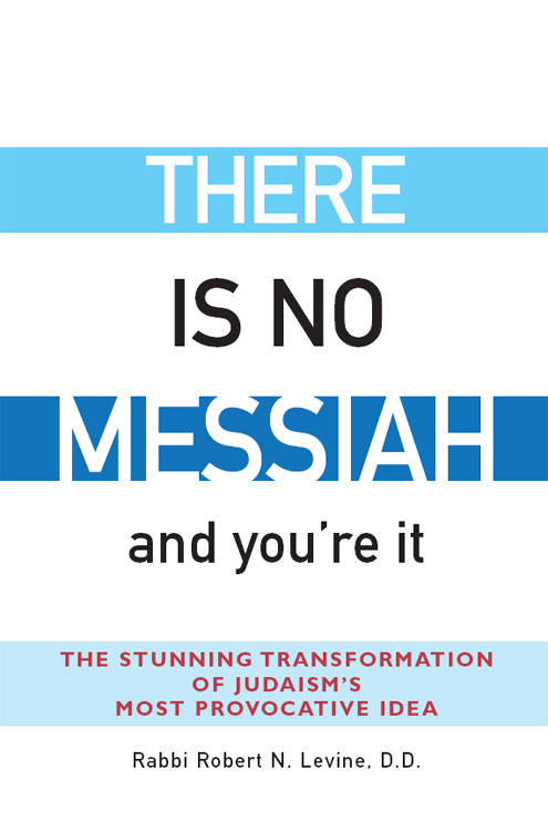 There Is No Messiah…and You're It: The Stunning Transformation of Judaism's Most Provocative Idea By: Rabbi Robert N. Levine