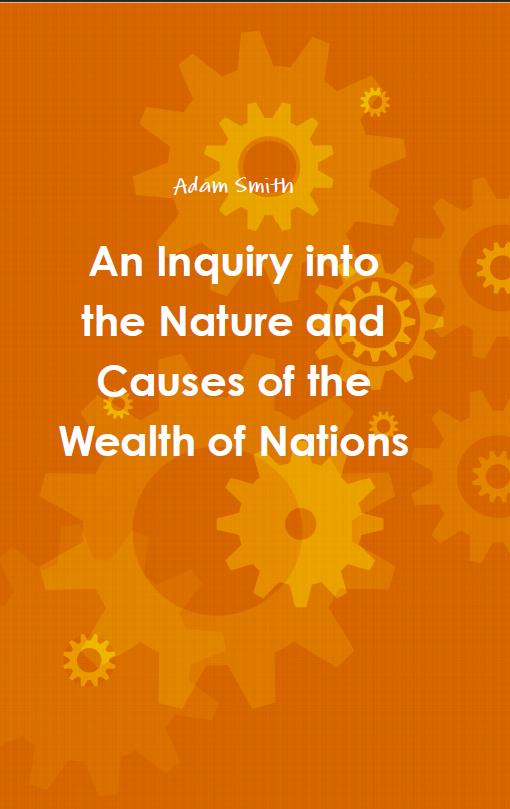 An Inquiry into the Nature and Causes of the Wealth of Nations By: Adam Smith
