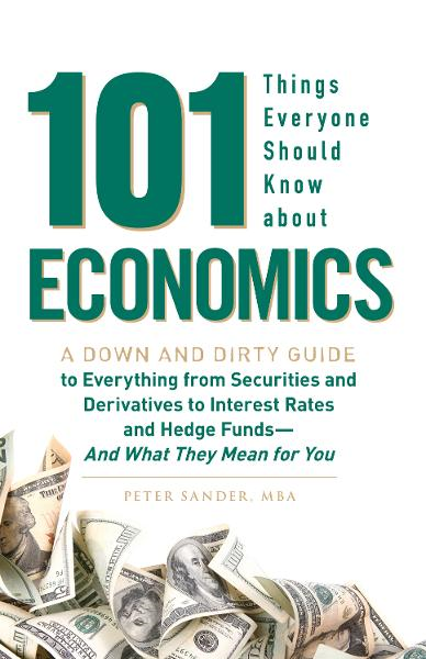 101 Things Everyone Should Know About Economics: A Down and Dirty Guide to Everything from Securities and Derivatives to Interest Rates and Hedge Funds - And What They Mean For You By: Peter Sander