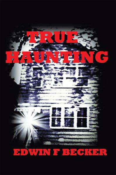 True Haunting By: Edwin F. Becker