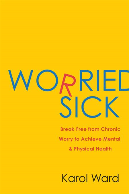 Worried Sick: Break Free from Chronic Worry to Achieve Mental & Physical Health By: Karol Ward