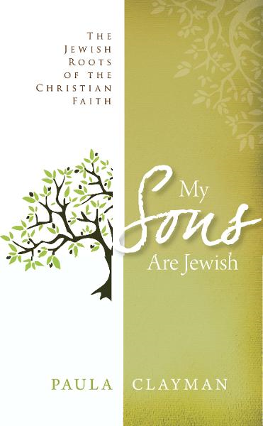 My Sons are Jewish: The Jewish Roots of the Christian Faith By: Paula Clayman