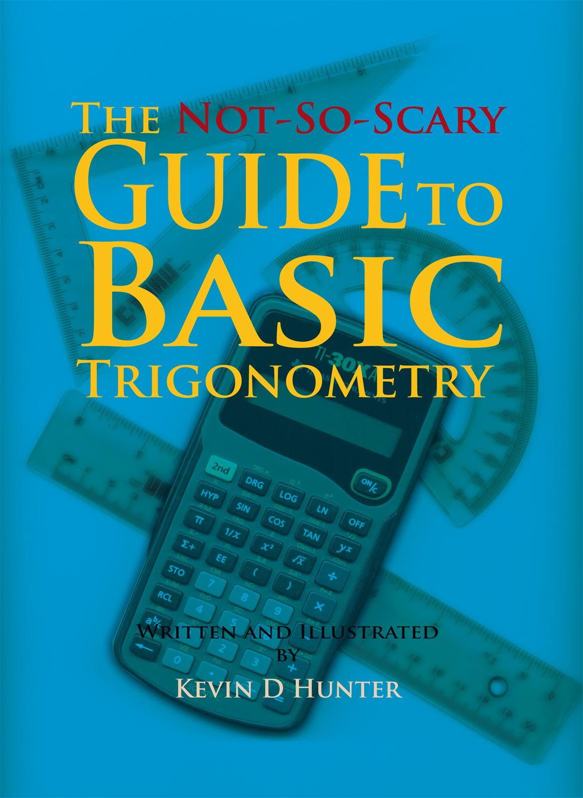 The Not-So-Scary Guide to Basic Trigonometry By: Kevin D Hunter