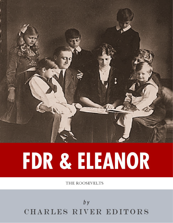 FDR & Eleanor: The Lives and Legacies of Franklin and Eleanor Roosevelt By: Charles River Editors