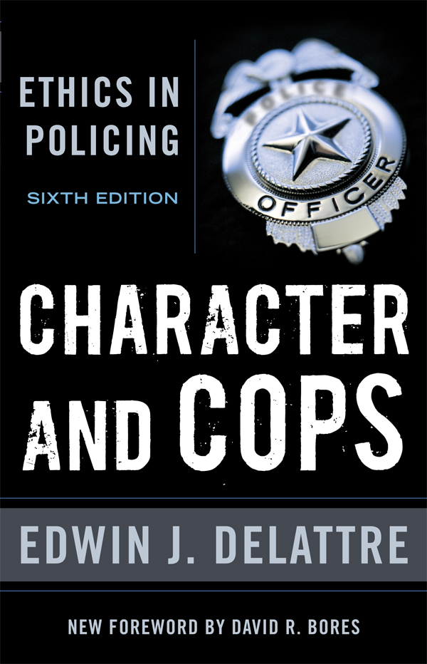 Character and Cops: Ethics in Policing By: Edwin J. Delattre