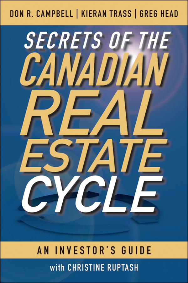 Secrets of the Canadian Real Estate Cycle By: Don R. Campbell,Greg Head,Kieran Trass
