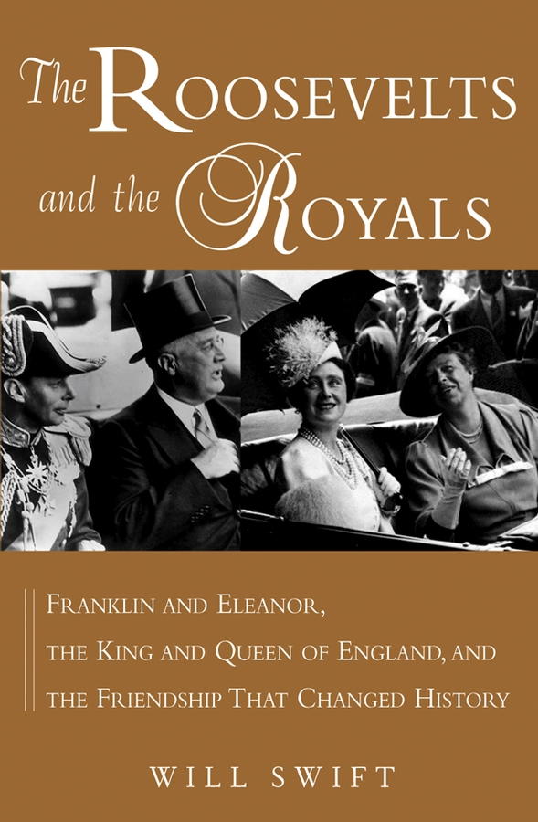 The Roosevelts and the Royals By: Will Swift