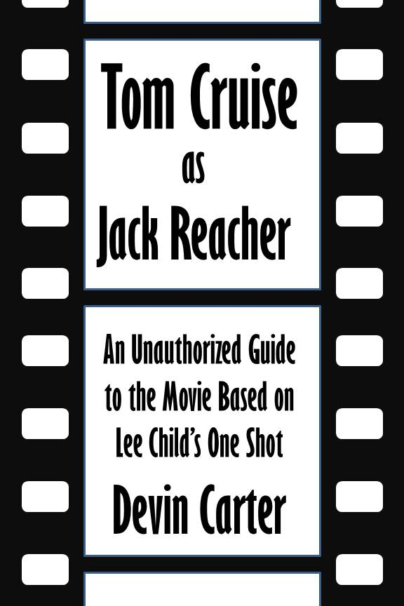 Tom Cruise as Jack Reacher: An Unauthorized Guide to the Movie Based on Lee Child's One Shot [Article]