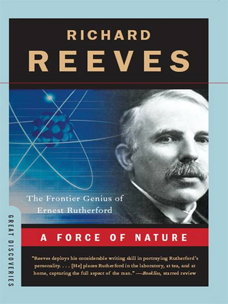 A Force of Nature: The Frontier Genius of Ernest Rutherford (Great Discoveries) By: Richard Reeves
