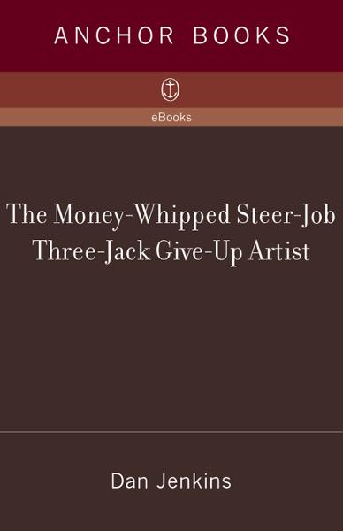 The Money-Whipped Steer-Job Three-Jack Give-Up Artist By: Dan Jenkins