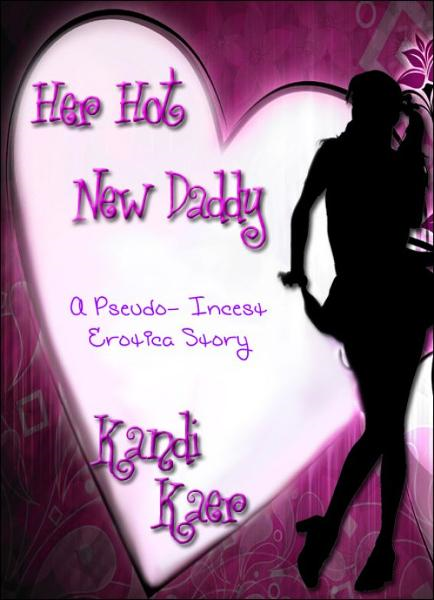 Her Hot New Daddy: A Pseudo Incest Erotica Story By: Kandi Kaer
