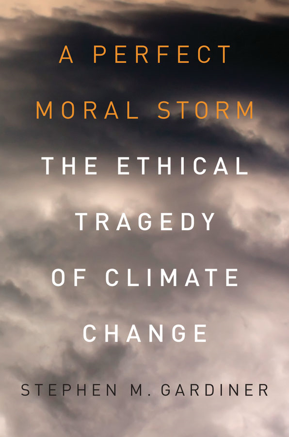 A Perfect Moral Storm: The Ethical Tragedy of Climate Change  By: Stephen M. Gardiner