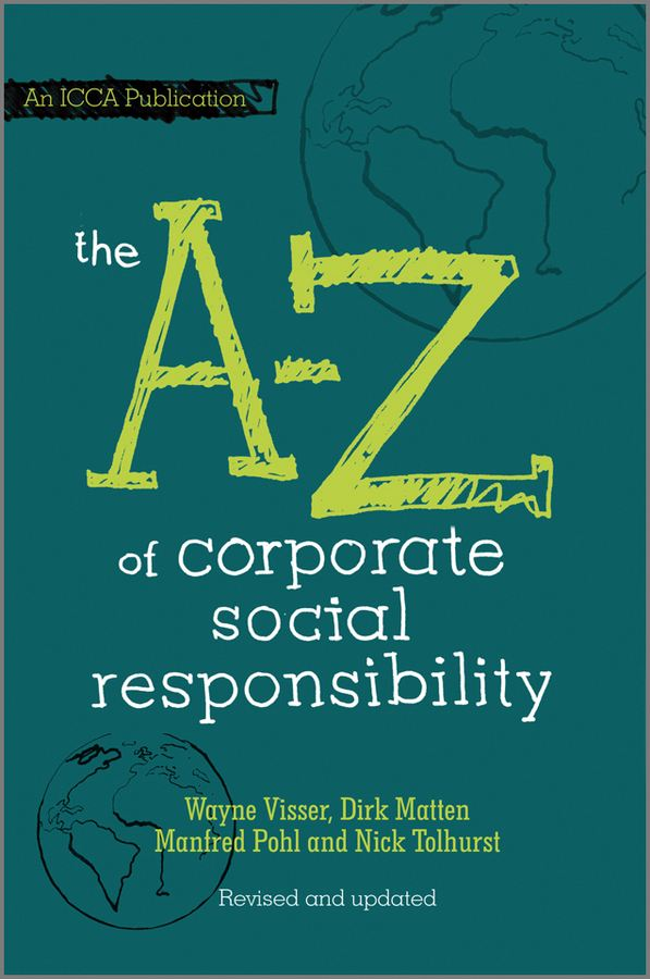 The A to Z of Corporate Social Responsibility By: Dirk Matten,Manfred Pohl,Nick Tolhurst,Wayne Visser