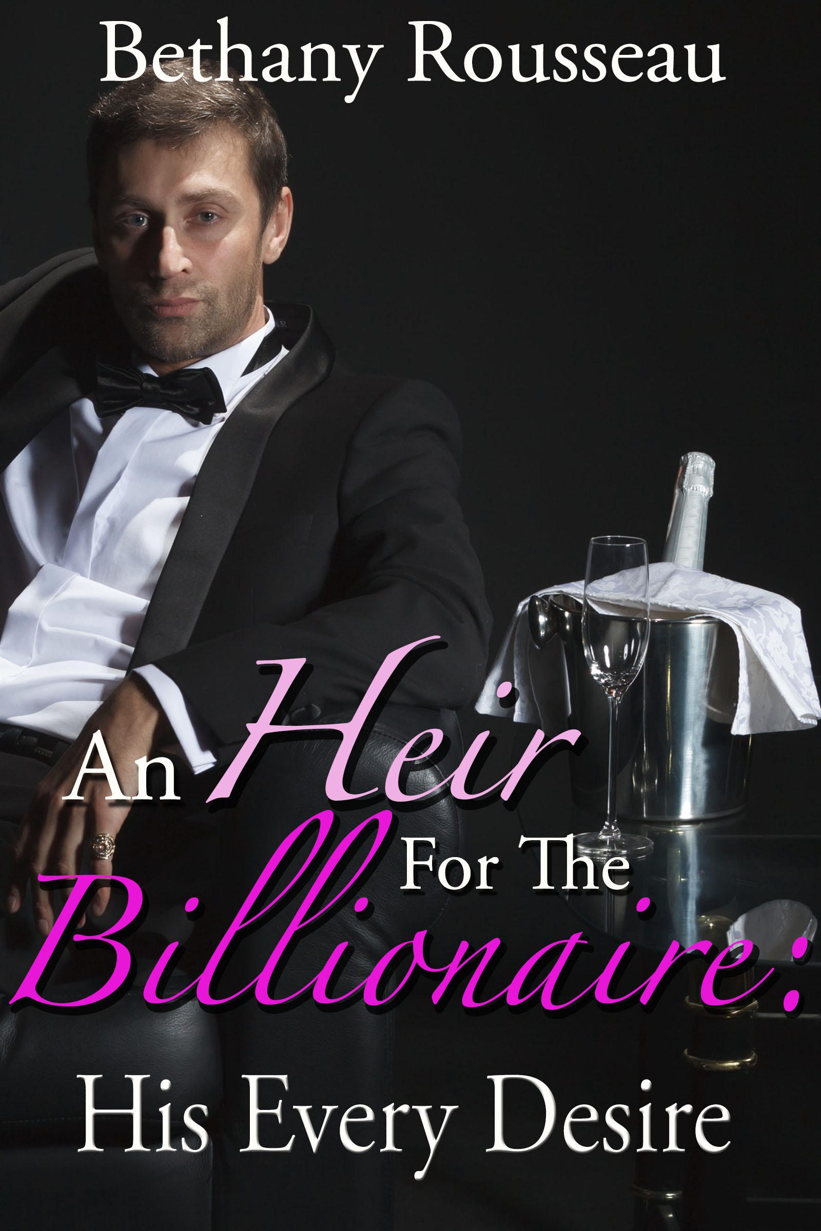 Bethany Rousseau - An Heir For The Billionaire: His Every Desire (Part Two)