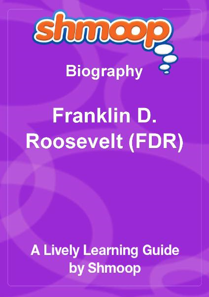 Shmoop Biography Guide:  Franklin D. Roosevelt (FDR) By: Shmoop